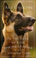 In the Line of Fire: Daring Stories of Mans Best Hero