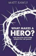 What Makes a Hero?: The Death-Defying Ministry of Jesus