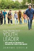 Now That You're a Youth Leader: How to Handle the Challenging Yet Rewarding First Years of Youth Ministry