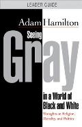 Seeing Gray in a World of Black and White - Leader Guide: Thoughts on Religion, Morality, and Politics