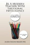Be a Modern Teacher with Emotional Intelligence: At Home, at Workplace, in Learning Institutions and During Public Presentations.