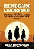 Renegade Leadership Creating Innovative Schools For Digital Age Students