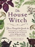 House Witch Your Complete Guide to Creating a Magical Space with Rituals & Spells for Hearth & Home