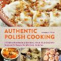 Authentic Polish Cooking 150 Mouthwatering Recipes from Old Country Staples to Exquisite Modern Cuisine