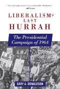Liberalisms Last Hurrah The Presidential Campaign of 1964