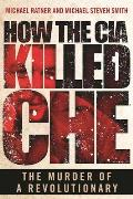 How the CIA Killed Che: The Murder of a Revolutionary