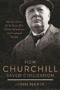 How Churchill Saved Civilization The Epic Story of 13 Years That Almost Destroyed the Civilized World