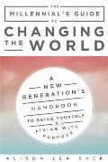 Millennials Guide to Changing the World A New Generations Handbook to Being Yourself & Living with Purpose