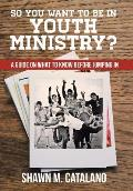 So You Want to Be in Youth Ministry?: A Guide on What to Know Before Jumping in