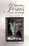 Releasing Jesus from the Weeds: Curious Encounters with the Risen Christ and Other Godly Moments