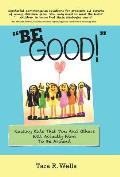 Be Good!: Raising Kids That You And Others Will Actually Want To Be Around