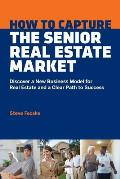 How to Capture the Senior Real Estate Market: Discover a New Business Model for Real Estate and a Clear Path to Success