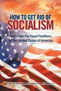 How to Get Rid of Socialism: And Solve the Fiscal Problems of the United States of America
