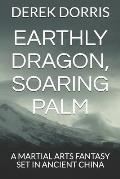 Earthly Dragon, Soaring Palm: A Martial Arts Fantasy Set in Ancient China