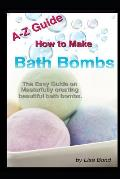 A-Z Guide How to Make Bath Bombs: Easy Guide on Masterfully Creating Beautiful Bath Bombs