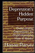 Depression's Hidden Purpose: Overcoming Depression by Understanding How it Works