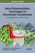 Nano-Phytoremediation Technologies for Groundwater Contaminates: Emerging Research and Opportunities