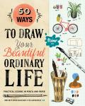 50 Ways to Draw Your Beautiful Ordinary Life Practical Lessons in Pencil & Paper