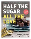 Half the Sugar All the Love 100 Easy Low Sugar Recipes for Every Meal of the Day