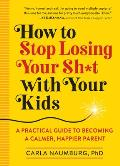 How to Stop Losing Your Sht with Your Kids A Practical Guide to Becoming a Calmer Happier Parent