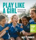 Play Like a Girl A Celebration of Girls & Women in Soccer A Strong Is the New Pretty Book