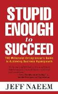 Stupid Enough to Succeed: The Millennial Entrepreneur's Guide to Achieving Business Hypergrowth