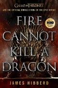 Fire Cannot Kill a Dragon Game of Thrones & the Official Untold Story of the Epic Series
