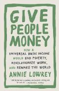 Give People Money How a Universal Basic Income Would End Poverty Revolutionize Work & Remake the World