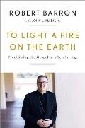 To Light a Fire on the Earth Proclaiming the Gospel in a Secular Age