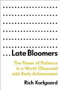 Late Bloomers The Power of Patience in a World Obsessed with Early Achievement