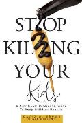 Stop Killing Your Kids: A Nutritional Reference Guide to Keep Children Healthy
