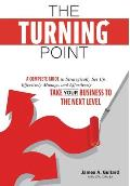 The Turning Point: A Complete Guide to Strategically Set Up, Effectively Manage, and Effortlessly Take Your Business To The Next Level