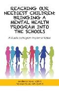 Reaching Our Neediest Children: Bringing a Mental Health Program into the Schools: A Guide to Program Implementation