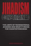 Jihadism Constrained: The Limits of Transnational Jihadism and What It Means for Counterterrorism