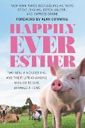 Happily Ever Esther Two Men a Wonder Pig & Their Life Changing Mission to Give Animals a Home