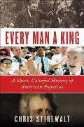 Every Man a King A Short Colorful History of American Populists