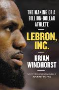 LeBron Inc The Making of a Billion Dollar Athlete