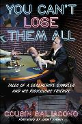 You Can't Lose Them All: Tales of a Degenerate Gambler and His Ridiculous Friends
