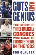 Guts & Genius The Story of Three Unlikely Coaches Who Came to Dominate the NFL in the 80s