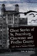 Ghost Stories of St. Petersburg, Clearwater and Pinellas County: Tales from a Haunted Peninsula