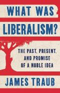What Was Liberalism The Past Present & Promise of a Noble Idea