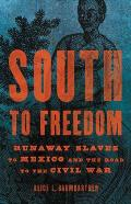 South to Freedom Runaway Slaves to Mexico & the Road to the Civil War