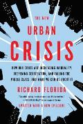 New Urban Crisis How Our Cities Are Increasing Inequality Deepening Segregation & Failing the Middle Classand What We Can Do About It