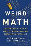 Weird Math A Teenage Genius & His Teacher Reveal the Strange Connections Between Math & Everyday Life