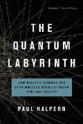Quantum Labyrinth How Richard Feynman & John Wheeler Revolutionized Time & Reality