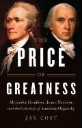 Price of Greatness Alexander Hamilton James Madison & the Creation of American Oligarchy