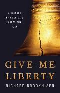 Give Me Liberty A History of Americas Exceptional Idea