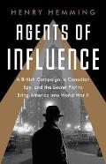 Agents of Influence A British Campaign a Canadian Spy & the Secret Plot to Bring America into World War II