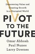 Pivot to the Future Discovering Value & Creating Growth in a Disrupted World