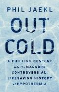 Out Cold A Chilling Descent into the Macabre Controversial Lifesaving History of Hypothermia